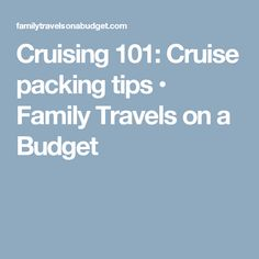 Cruising 101: Cruise packing tips • Family Travels on a Budget