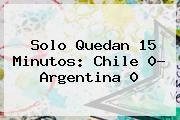 http://tecnoautos.com/wp-content/uploads/imagenes/tendencias/thumbs/solo-quedan-15-minutos-chile-0-argentina-0.jpg Copa América. Solo quedan 15 minutos: Chile 0- Argentina 0, Enlaces, Imágenes, Videos y Tweets - http://tecnoautos.com/actualidad/copa-america-solo-quedan-15-minutos-chile-0-argentina-0/