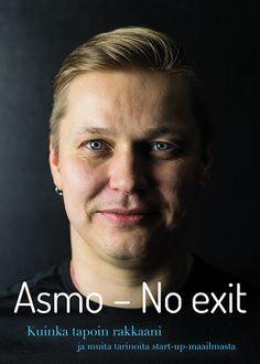 Asmo: No Exit - Kuinka tapoin rakkaani ja muita tarinoita startupmaailmasta.   Esikoiskirjani julkaistaan huhtikuussa.   Ennakkotilaamalla omasi saat kirjan omistuskirjoituksella. ;)