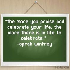 """""""The more you praise and celebrate your life, the more there is in life to celebrate.""""  -Oprah Winfrey"""