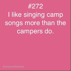 I like singing camp songs more than the campers do.