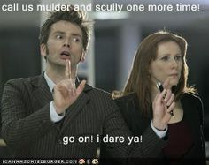 call us mulder and scully one more time!  go on! i dare ya!