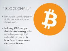 """BLOCKCHAIN""  Blockchain - public ledger of  all bitcoin transactions in  the network.	  !  Industry CEOs argue  that this technology - the  underlying concept that  makes Bitcoin work - is  how fintech companies  can move forward."