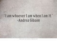 """""""I am whoever I am when I am it."""" -Andrea Gibson"""