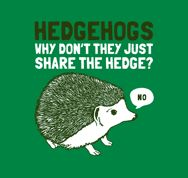 "My favorite Snorg T-shirt -- ""Hedgehogs: Why don't they just share the hedge? 'No.' """