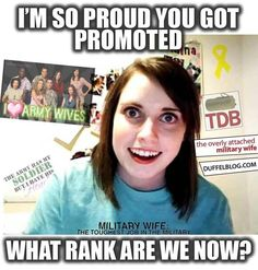 """""""What rank are we now?"""" - Overly Attached Military Wife.. LOL!! Sad to say I've known one too many, but they make for a good laugh."""