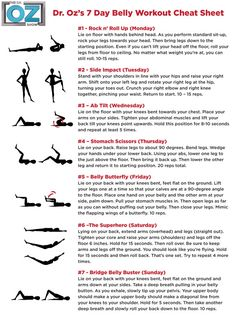 Dr. Oz's 7 day belly workout cheat sheet. just doing this excercise once isn't going to make a sudden miraculous change to your body but i've found that doing them on a regular basis has helped tone my stomach more. (despite by bad diet!)