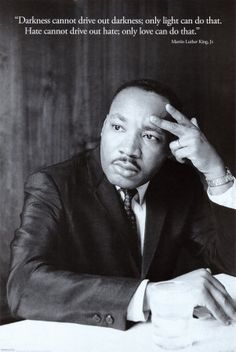 Darkness cannot drive out darkness; only light can do that. Hate cannot drive out hate; only love can do that.  ~Martin Luther King, Jr.