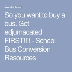 So you want to buy a bus. Get edjumacated FIRST!!!! - School Bus Conversion Resources