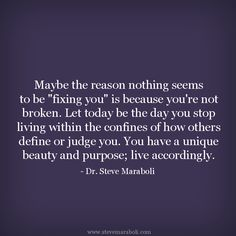 """""""Maybe the reason nothing seems to be """"fixing you"""" is because you're not broken. Let today be the day you stop living within the confines of how others define or judge you. You have a unique beauty and purpose; live accordingly."""" - Steve Maraboli #quote"""