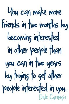 """""""You can make more friends in two months by becoming interested in other people than you can in two years by trying to get other people interested in you."""" Dale Carnegie"""
