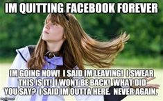 I'm quitting Facebook forever. I'm going now. I said I'm leaving. I swear this is it! I won't be back! What did you say? I said I am out of here. Never again. Yes, we all have those friends. AND yes, we all should show them grace and love regardless of their dramaticness. Quitting Social Media, Social Media Humor, Social Media Digital Marketing, Quit Facebook, Facebook Humor, Funny Memes About Work, Work Memes, You Do You Boo, Just Do It