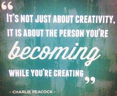 Creativity quote ... crafting is also about the person you become.