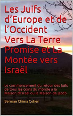 Les Juifs d'Europe et de l'Occident Vers La Terre Promise et La Montée vers Israël: Le commencement du retour des Juifs de tous les coins du monde à la ... Speakers and Learners) (French Edition) by Berman Chima Cohen http://www.amazon.com/dp/B00UYNJ1O4/ref=cm_sw_r_pi_dp_HjVHwb08GAA1P