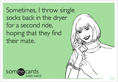 Sometimes, I throw single socks back in the dryer for a second ride, hoping that they find their mate.