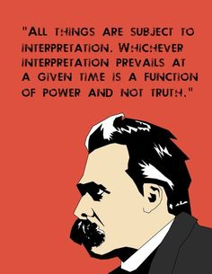 Friedrich Nietzsche: All things are subjected to interpretation. Whichever interpretation prevails at a given time is a function of power and not truth. Quotable Quotes, Wisdom Quotes, Quotes To Live By, Me Quotes, Leader Quotes, Change Quotes, Friedrich Nietzsche, Frederick Nietzsche Quotes, Cogito Ergo Sum