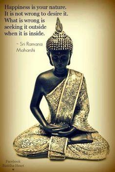 """""""la felicidad es tu naturaleza. No está mal desearla; lo que está mal es buscarla afuera cuando está adentro de ti"""" – Sri Ramana Maharishi–"""