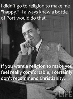 """""""I didn't go to religion to make me happy. I always knew a bottle of Port would do that. If you want a religion to make you feel really comfortable, I certainly don't recommend Christianity."""" C S Lewis"""