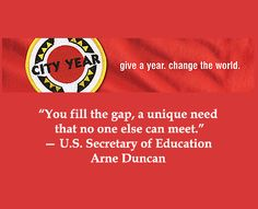"""You fill the gap, a unique need that no one else can meet . . .  to change education in this country forever."" -- U.S. Secretary of Education Arne Duncan -- City Year's logo phrase of ""Give a year; change the world"" reflects a full-time service year to help keep students in school.  Learn more about a new, federal task force established to develop fresh, community service partnerships at http://www.examiner.com/article/president-obama-establishes-national-service-task-force?cid=rss"