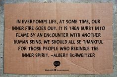 In everyone's life, at some time, our inner fire goes out. It is then burst into flame by an encounter with another human being. We should all be thankful for those people who  rekindle the inner spirit.  -Albert Schweitzer