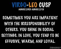 Virgo - Leo Cusp Yes others slacking bugs the hell out of me... social settings I am queen awkward... and the love part, totally