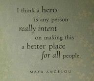 ...a better place for all people.  Maya Angelou