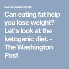 Can eating fat help you lose weight? Let's look at the ketogenic diet. - The Washington Post