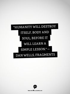 """""""Humanity will destroy itself, body and soul, before it will learn a simple lesson."""" -- Dan Wells, Fragments (best quote of the entire book)"""