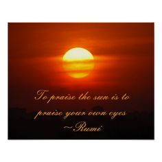 Rumi - To praise the sun is to praise your own eyes Praise The Sun, All About Time, Poster Prints, Wisdom, Eyes, Words, Heart, Movie Posters, Gifts