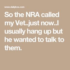 So the NRA called my Vet..just now..I usually hang up but he wanted to talk to them.