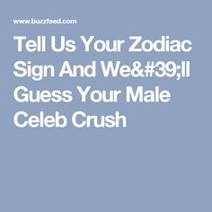 Tell Us Your Zodiac Sign And We'll Guess Your Male Celeb Crush