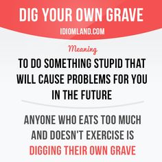 """Dig your own grave"" means ""to do something stupid that will cause problems for you in the future"". Example: Anyone who eats too much and doesn't exercise is digging their own grave."