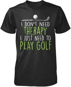 I don't need therapy, I just need to play golf The perfect t-shirt for anyone who just needs to play golf. Order yours today! Premium, Women's Fit & Long Sleeve T-Shirt Made from 100% pre-shrunk cotto