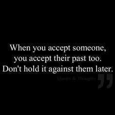 When you accept someone, you accept their past too. Don't hold it against them later.