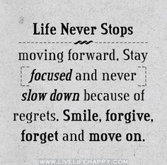 Life never stops moving forward. Stay focused and never slow down because of regrets. Smile, forgive, forget and move on.