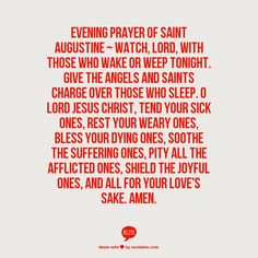 Evening Prayer of Saint Augustine ~  Watch, Lord, with those who wake or weep tonight. Give the angels and saints charge over those who sleep. O Lord Jesus Christ, tend your sick ones, rest Your weary ones, bless Your dying ones, soothe the suffering ones, pity all the afflicted ones, shield the joyful ones, and all for Your love's sake. Amen.