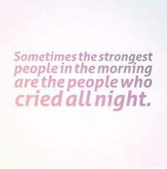 Sometimes the strongest people in the morning are the people who cried all night. | Share Inspire Quotes - Inspiring Quotes | Love Quotes | Funny Quotes | Quotes about Life