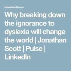 Why breaking down the ignorance to dyslexia will change the world | Jonathan Scott | Pulse | LinkedIn