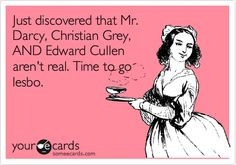 Funny Movies Ecard: Just discovered that Mr. Darcy, Christian Grey, AND Edward Cullen aren't real. Time to go lesbo.