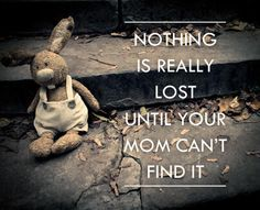 """Nothing is really lost until your mom can't find it."" #funny #kids #wisdom"