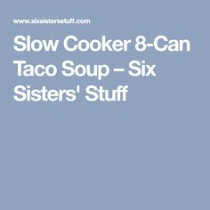 Slow Cooker 8-Can Taco Soup – Six Sisters' Stuff