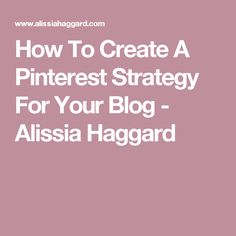 How To Create A Pinterest Strategy For Your Blog - Alissia Haggard