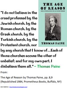 I do not believe in the creed professed by the Jewish church, by the Roman church, by the Greek church, by the Turkish church, by the Protestant church, nor by any church that I know of - Paine.