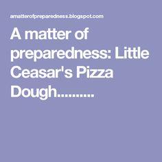 A matter of preparedness: Little Ceasar's Pizza Dough..........