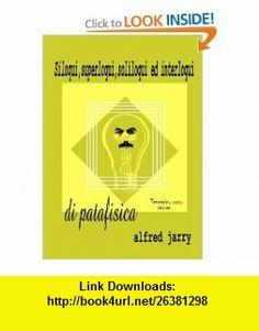Siloqui, superloqui,soliloqui ed interloqui di patafisica (Italian Edition) (9781446792773) Alfred Jarry , ISBN-10: 1446792773  , ISBN-13: 978-1446792773 ,  , tutorials , pdf , ebook , torrent , downloads , rapidshare , filesonic , hotfile , megaupload , fileserve