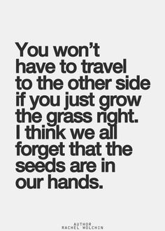 THESE WORDS OF WISDOW CAN BE USED TO LIVE YOUR LIFE IN A PROFOUND WAY; REMEMBER THE GRASS IS NOT ALWAYS GREENER ON TH E OTHER SIDE