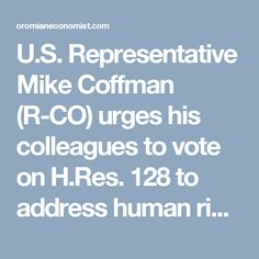 U.S. Representative Mike Coffman (R-CO) urges his colleagues to vote on H.Res. 128 to address human rights abuses in Ethiopia on the House of Representatives floor | OromianEconomist