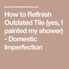 How to Refinish Outdated Tile (yes, I painted my shower) - Domestic Imperfection Diy Interior Doors, Painting Shower, Frugal, Budgeting, Im Not Perfect, Tile, Bathroom, Tutorials, House
