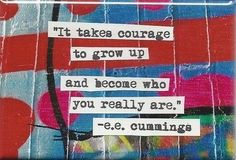 """It takes courage to grow up and become who you really are."" -- e.e. cummings"