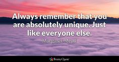 """""""Always remember that you are absolutely unique. Just like everyone else."""" - Margaret Mead quotes from BrainyQuote.com"""